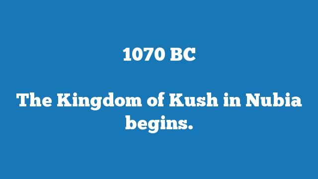 The Kingdom of Kush in Nubia begins.