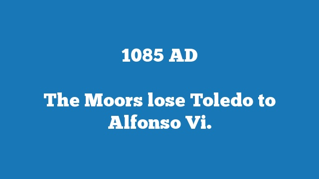 The Moors lose Toledo to Alfonso Vi.