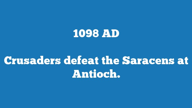 Crusaders defeat the Saracens at Antioch.