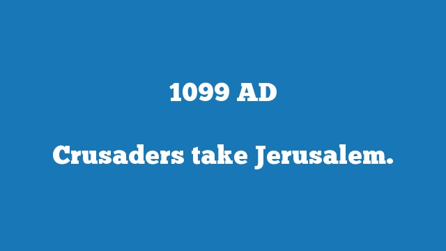 Crusaders take Jerusalem.