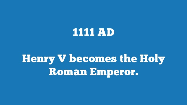 Henry V becomes the Holy Roman Emperor.