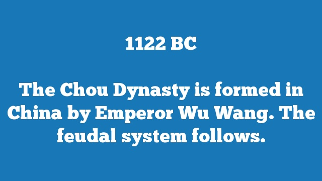 The Chou Dynasty is formed in China by Emperor Wu Wang. The feudal system follows.
