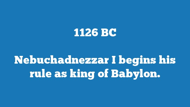 Nebuchadnezzar I begins his rule as king of Babylon.