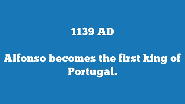 Alfonso becomes the first king of Portugal.