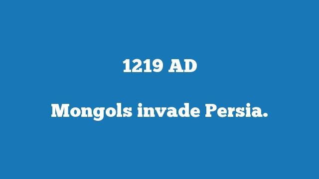 Mongols invade Persia.