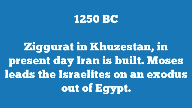 Ziggurat in Khuzestan, in present day Iran is built. Moses leads the Israelites on an exodus out of Egypt.