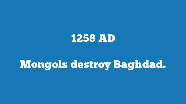 Mongols destroy Baghdad.