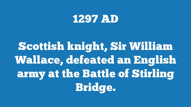 Scottish knight, Sir William Wallace, defeated an English army at the Battle of Stirling Bridge.