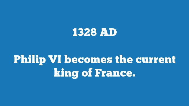Philip VI becomes the current king of France.