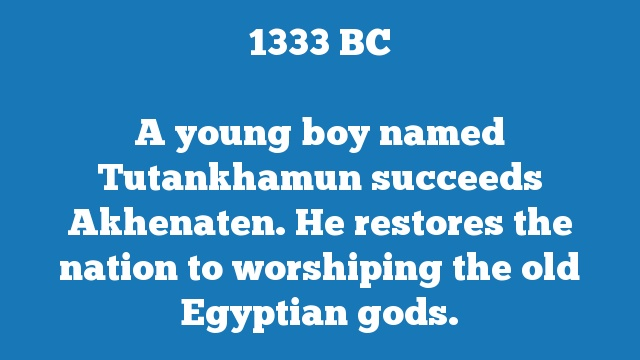 A young boy named Tutankhamun succeeds Akhenaten. He restores the nation to worshiping the old Egyptian gods.