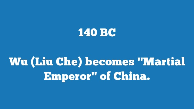 "Wu (Liu Che) becomes ""Martial Emperor"" of China."