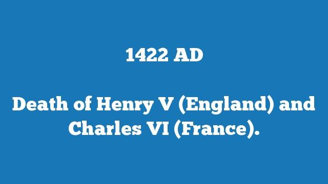 Death of Henry V (England) and Charles VI (France).