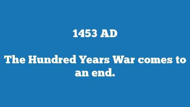 The Hundred Years War comes to an end.