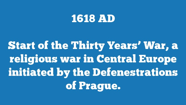 Start of the Thirty Years' War, a religious war in Central Europe initiated by the Defenestrations of Prague.