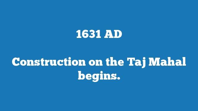 Construction on the Taj Mahal begins.