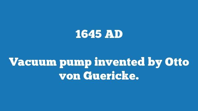 Vacuum pump invented by Otto von Guericke.