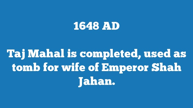 Taj Mahal is completed, used as tomb for wife of Emperor Shah Jahan.