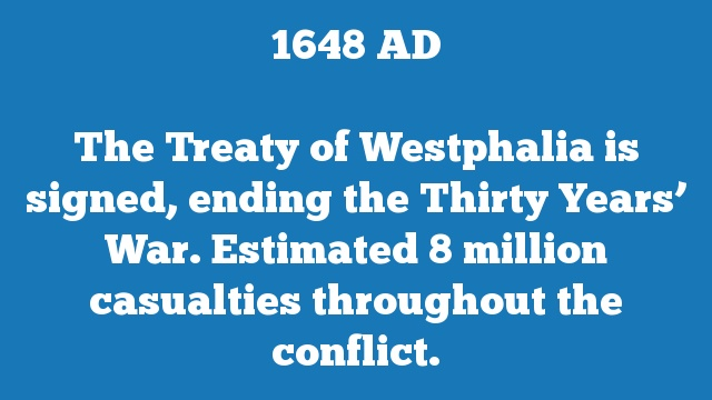 The Treaty of Westphalia is signed, ending the Thirty Years' War. Estimated 8 million casualties throughout the conflict.