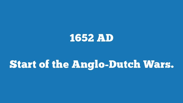 Start of the Anglo-Dutch Wars.