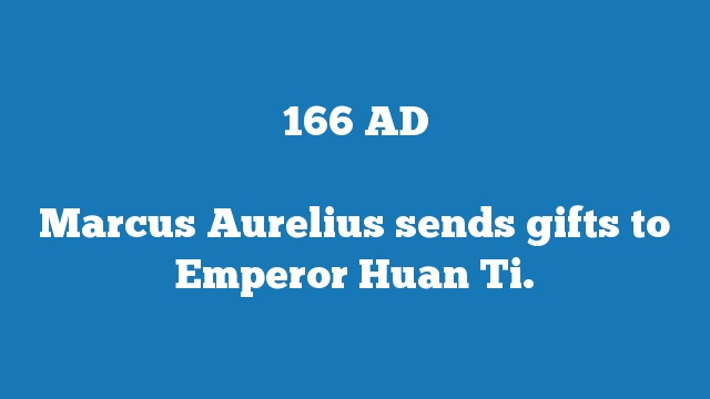 Marcus Aurelius sends gifts to Emperor Huan Ti.