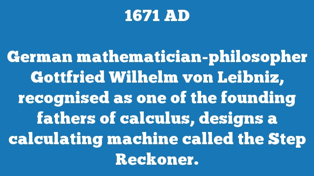 German mathematician-philosopher Gottfried Wilhelm von Leibniz, recognised as one of the founding fathers of calculus, designs a calculating machine called the Step Reckoner.