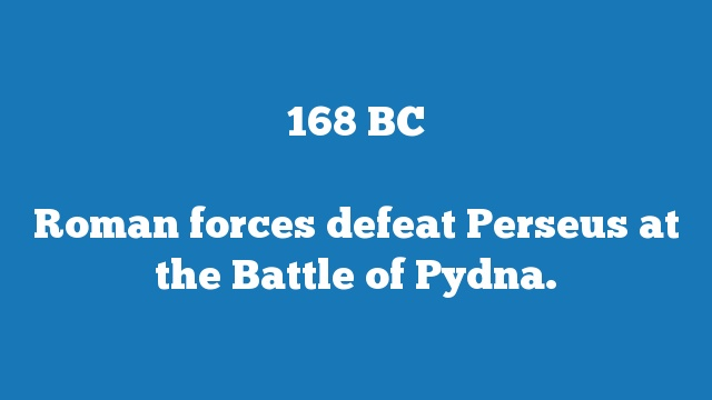Roman forces defeat Perseus at the Battle of Pydna.