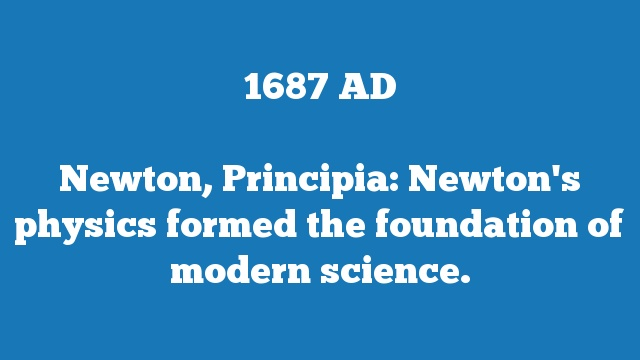 Newton, Principia: Newton's physics formed the foundation of modern science.