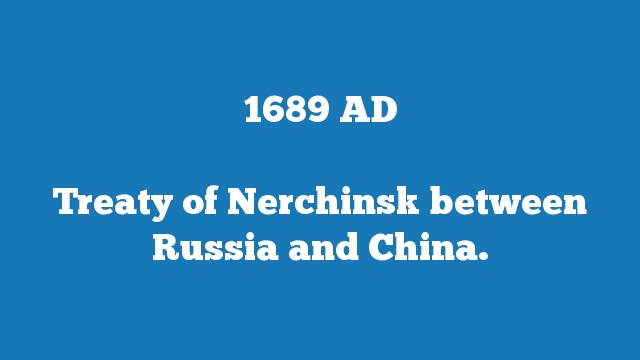 Treaty of Nerchinsk between Russia and China.
