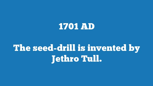 The seed-drill is invented by Jethro Tull.
