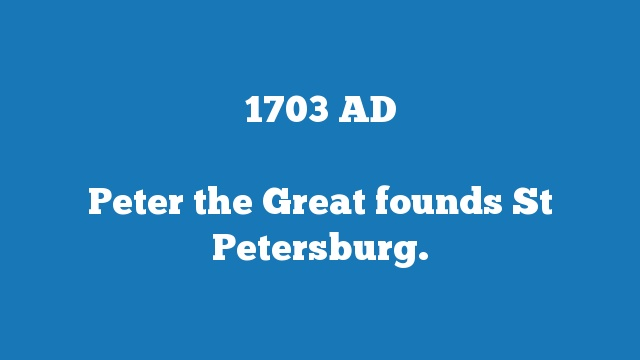 Peter the Great founds St Petersburg.