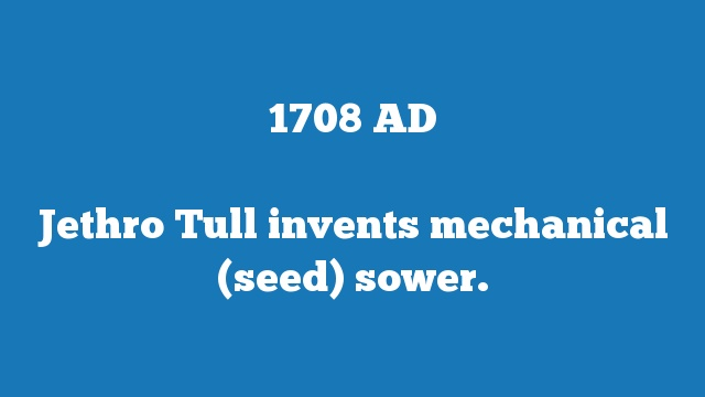 Jethro Tull invents mechanical (seed) sower.