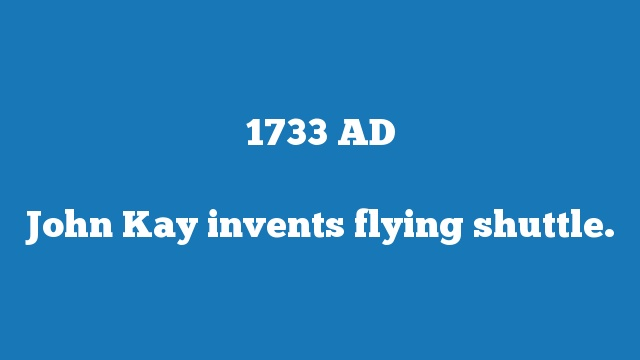 John Kay invents flying shuttle.