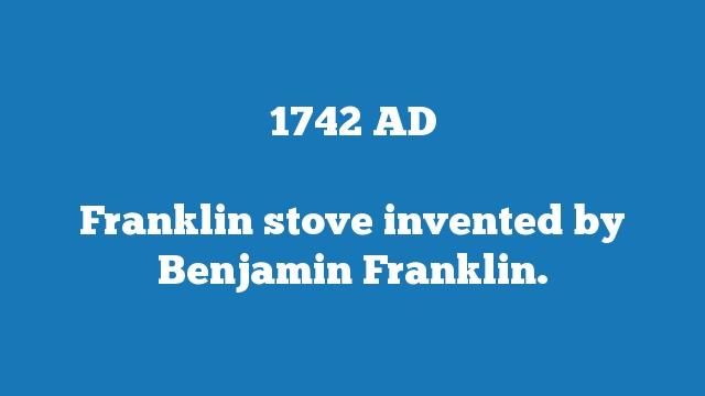 Franklin stove invented by Benjamin Franklin.