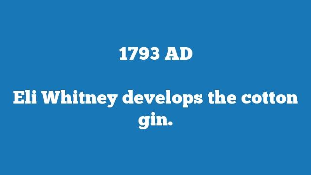 Eli Whitney develops the cotton gin.