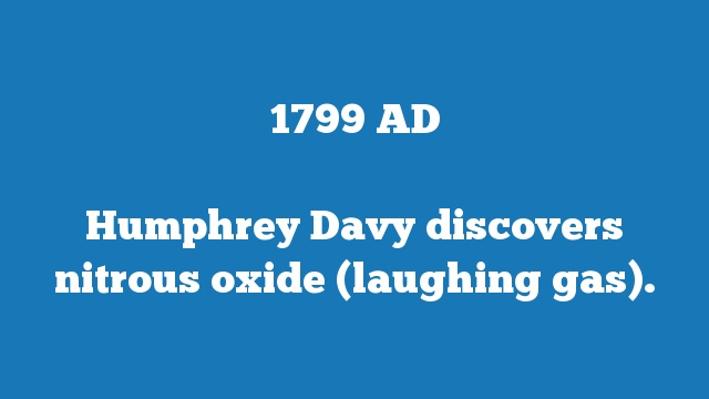 Humphrey Davy discovers nitrous oxide (laughing gas).