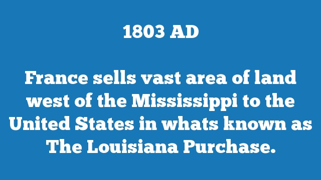 France sells vast area of land west of the Mississippi to the United States in whats known as The Louisiana Purchase.