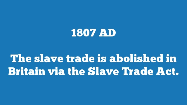 The slave trade is abolished in Britain via the Slave Trade Act.