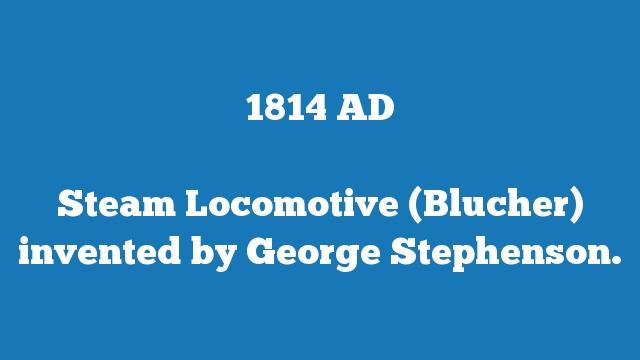 Steam Locomotive (Blucher) invented by George Stephenson.