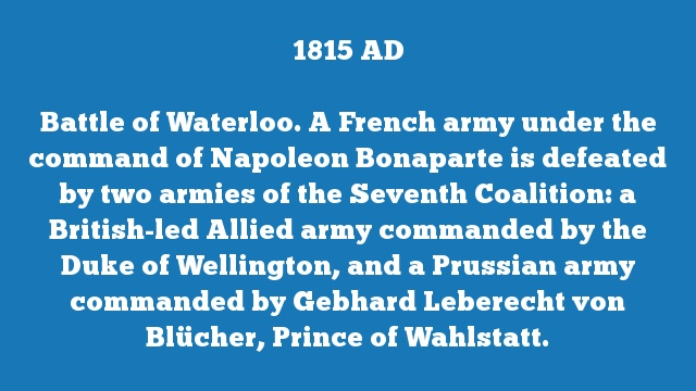 Battle of Waterloo. A French army under the command of Napoleon Bonaparte is defeated by two armies of the Seventh Coalition: a British-led Allied army commanded by the Duke of Wellington, and a Prussian army commanded by Gebhard Leberecht von Blücher, Prince of Wahlstatt.
