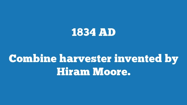 Combine harvester invented by Hiram Moore.