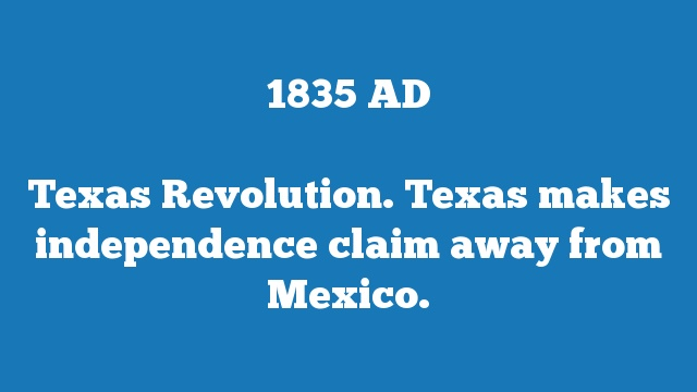Texas Revolution. Texas makes independence claim away from Mexico.