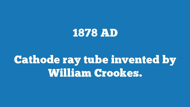 Cathode ray tube invented by William Crookes.