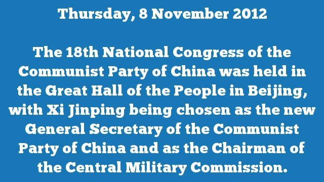 The 18th National Congress of the Communist Party of China was held in the Great Hall of the People in Beijing, with Xi Jinping being chosen as the new General Secretary of the Communist Party of China and as the Chairman of the Central Military Commission.