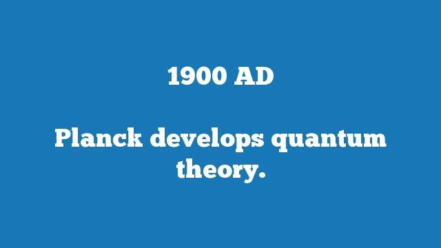 Planck develops quantum theory.