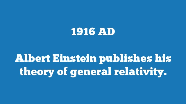 Albert Einstein publishes his theory of general relativity.