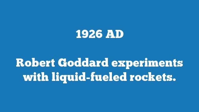 Robert Goddard experiments with liquid-fueled rockets.
