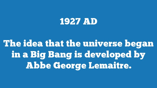 The idea that the universe began in a Big Bang is developed by Abbe George Lemaitre.