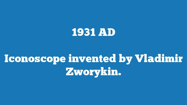 Iconoscope invented by Vladimir Zworykin.