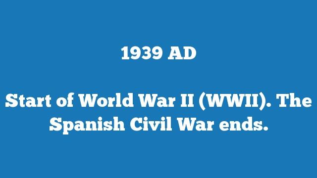 Start of World War II (WWII). The Spanish Civil War ends.