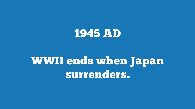 WWII ends when Japan surrenders.
